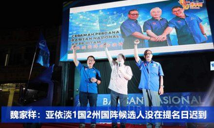 魏家祥:亚依淡1国2州国阵候选人没在提名日迟到