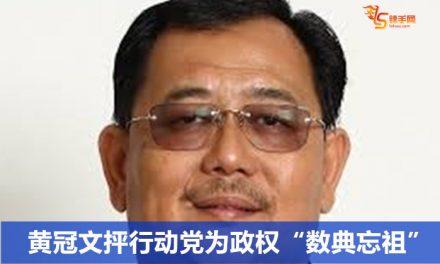"""黄冠文抨行动党为政权""""数典忘祖"""""""