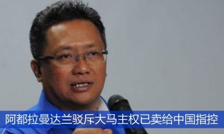 阿都拉曼达兰驳斥大马主权已卖给中国指控