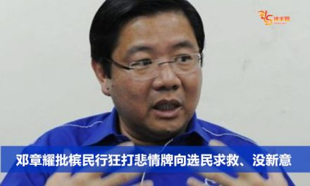 邓章耀批槟民行狂打悲情牌向选民求救、没新意