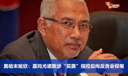 """莫哈末哈欣:嘉玛尤诺斯涉""""买票""""指控应向反贪会投报"""