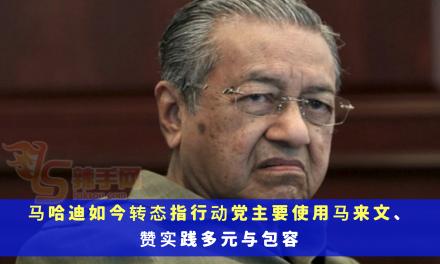 马哈迪如今转态指行动党主要使用马来文、实践多元与包容
