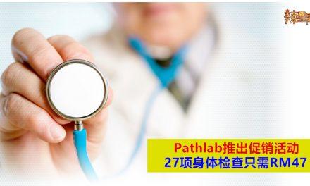 Pathlab推出促销活动 27项身体检查只需RM47
