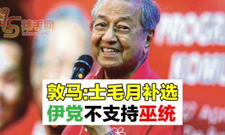 【敦马哈迪会面】敦马:士毛月补选伊党不支持巫统